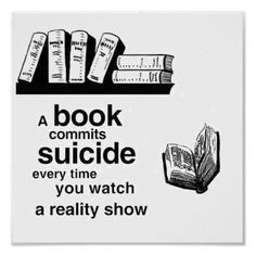 A book commits suicide every time you watch a reality show. Save the books. Read them.