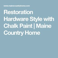 Restoration Hardware Style with Chalk Paint | Maine Country Home