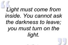 Light must come from inside. You cannot ask the darkness to leave; you must turn on the light. #LightingQuotes #LightingDoctor #LightUp www.lightingdoctor.ca