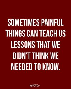 """""""Sometimes painful things can teach us lessons that we didn't think we needed to know."""""""