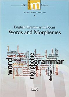 English Grammar in Focus : Words and Morphemes / Juan Santana Lario (ed.) - Granada : Editorial Universidad de Granada, 2015