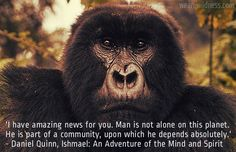 """""""I have amazing news for you. Man is not alone on this planet. He is part of a community upon which he depends absolutely."""" Daniel Quinn Ishmael. www.wearewildness.com"""