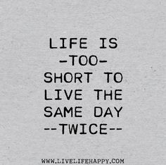Life is too short to live the same day twice. by deeplifequotes, via Flickr