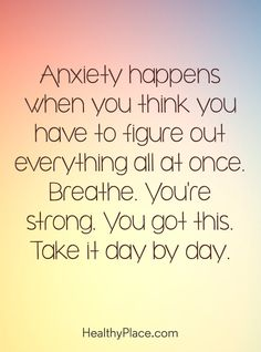 Quote on anxiety Anxiety happens when you think you have to figure out everything all at once Breathe Youre strong You got this Take it day by day Positive Quotes For Life Encouragement, Positive Quotes For Life Happiness, Positive Thoughts, Quotes Positive, Inspirational Quotes For Anxiety, Quotes On Positivity, Quotes On Strength, Quotes About Fear, Positive Affirmations For Anxiety