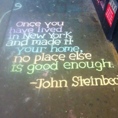 Once you have lived in New York and made it your home, no place else is good enough. - John Steinbeck So true!!!!