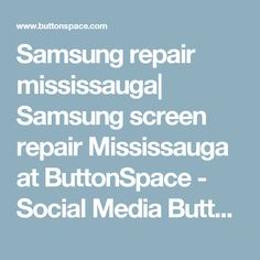 Samsung repair mississauga| Samsung screen repair Mississauga at ButtonSpace - Social Media Buttons | Social Network Buttons | Share Buttons