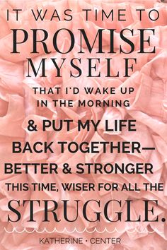 """It was time to promise myself that I'd wake up in the morning and put my life back together--better and stronger this time, wiser for all the struggle."""