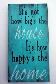 I would add...it's not the material things that are inside the home that makes a happy home.