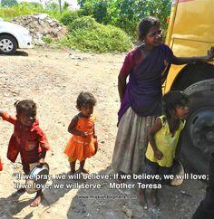 "'If we pray, we will believe; If we believe, we will love; If we love, we will serve.""  Mother Teresa"