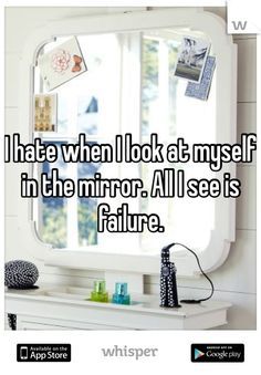 I hate when I look at myself in the mirror. All I see is failure!!