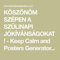 KÖSZÖNÖM SZÉPEN A SZÜLINAPI JÓKÍVÁNSÁGOKAT! - Keep Calm and Posters Generator, Maker For Free - KeepCalmAndPosters.com Keep Calm, Poster Generator, Cali, Ford, Stay Calm, Relax