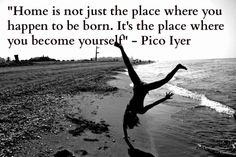 """""""Home is not just the place where you happen to be born. It's the place where you become yourself."""" - Pico Iyer #travelquote"""