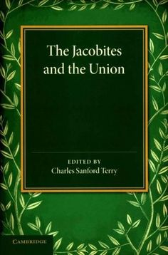 The Jacobites and the Union: Being a Narrative of the Movements of 1708, 1715, 1719 by Several Contemporary Hands