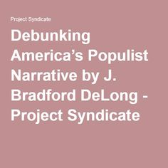 Debunking America's Populist Narrative by J. Bradford DeLong - Project Syndicate