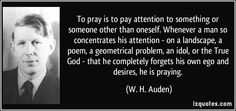 To pray is to pay attention to something or someone other than oneself. Whenever a man so concentrates his attention - on a landscape, a poem, a geometrical problem, an idol, or the True God - that he completely forgets his own ego and desires, he is praying. (W. H. Auden) #quotes #quote #quotations #W.H.Auden