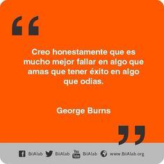 Creo honestamente que es mucho mejor fallar en algo que amas que tener éxito en algo que odias. Inspiración para hacer lo que te gusta. #GeorgeBurns