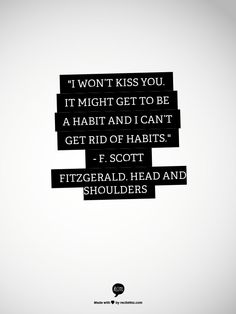 I won't kiss you. It might get to be a habit and I can't get rid of habits.  - F. Scott Fitzgerald
