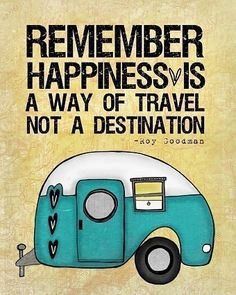 """Remember happiness is a way of travel not a destination."" -Roy Goodman"