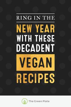 Ring in the New Year With These Decadent Vegan Recipes —TheGreenPlate.com