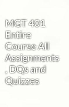 "Read ""MGT 401 Entire Course All Assignments , DQs and Quizzes"" #wattpad #humor Visit Now for Complete Course:  www.homework-aid.com"