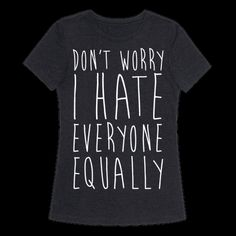 Don't Worry, I Hate Everyone Equally Tee Antisocial Quotes, Cute Simple Outfits, Feeling Left Out, Sassy Shirts, I Hate Everyone, Anti Social, Sarcastic Humor, Dark Fashion, Don't Worry