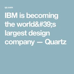 IBM is becoming the world's largest design company — Quartz