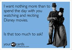 I want nothing more than to spend the day with you watching and reciting disney movies. is that too much to ask?