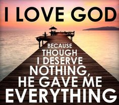 """I love God because though I deserve nothing, He gave me everything."""" 