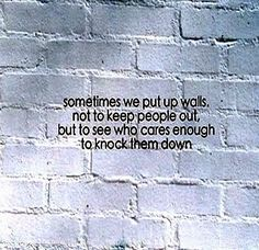 Sometimes we put up walls, not to keep people out but to see who cares enough to knock them down.... #life #people #quotes