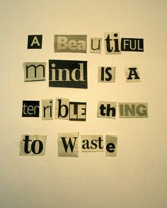 A beautiful mind is a terrible thing to waste.