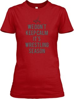 Limited Edition Shirts!  We don't keep calm it's wrestling season!  Wrestling Keep Calm