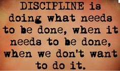 #disicipline is doing what needs to be done, when it needs to be done, when we don't want to do it