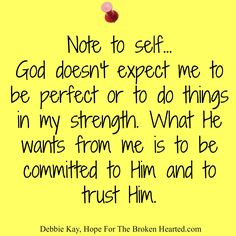 Note to self God doesn't expect me to be perfect or to do things in my strength. What He wants from me is to be committed to Him and to…