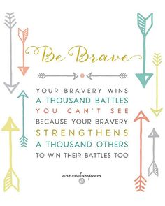 Be Brave! Your bravery wins a thousand battles you can't see because your bravery strengthens a thousand others to win their battles too