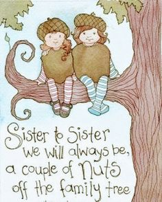 """""""Sister to Sister,we will Always be a couple of Nuts off the Family Tree!"""""""