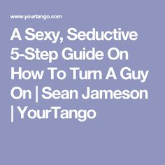 A Sexy, Seductive 5-Step Guide On How To Turn A Guy On | Sean Jameson | YourTango