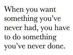 Wenn Du etwas willst, was Du nie gehabt hast, musst Du etwas tun, was Du noch nie getan hast.