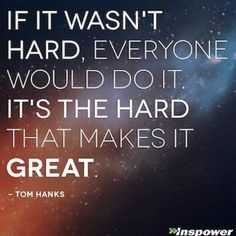 #hard #work #stress #dedication #persistence #strength #willpower #goals #faith #journey #great #Justdoit #motivation #TomHanks #quote #Quoteoftheday