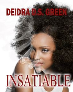 Insatiable by Deidra D. S. Green, http://www.amazon.com/gp/product/B008A5ZSL8/ref=cm_sw_r_pi_alp_0rPlqb0FGD2HS