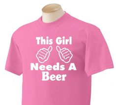 This Girl Needs a beer - Perfect for the girl in your life that enjoys a nice cold one, or the girl that just wants to get some free beer