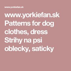 www.yorkiefan.sk  Patterns for dog clothes, dress  Strihy na psi oblecky, saticky