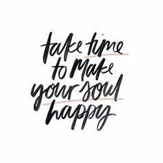 Make your soul happy.