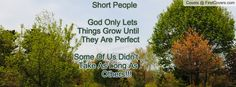Short People                                 God Only Lets                           Things Grow Until                             They Are Perfect                           Some Of Us Didn't                           Take As Long As