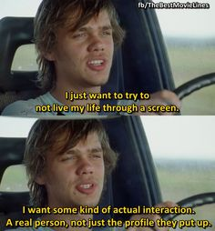 """I just want to try and not live my life through a screen. I want some kind of actual conversation. A real person, not just a profile they put up.""  - Ellar Coltrane in Boyhood (2014).  Dir. Richard Linklater"