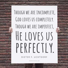 """Though we are incomplete, God loves us completely. Though we are imperfect, He loves us perfectly."" —Dieter F. Uchtdorf"