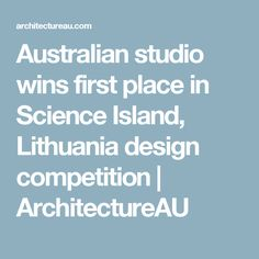 Australian studio wins first place in Science Island, Lithuania design competition | ArchitectureAU