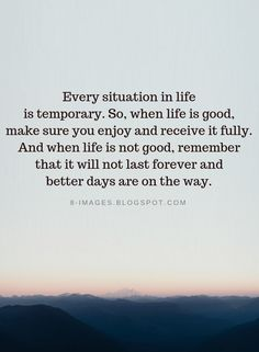 Quotes Every situation in life is temporary. So, when life is good, make sure you enjoy and receive it fully. And when life is not good, remember that it will not last forever and better days are on the way. Quotable Quotes, Wisdom Quotes, Words Quotes, Me Quotes, Encouragement Quotes, Girl Quotes, Sayings, Better Days Quotes, Good Day Quotes