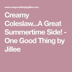 Creamy Coleslaw...A Great Summertime Side! - One Good Thing by Jillee