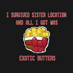 I agree to this everytime i play sister location and i get exotic butters i am like WHY EXOTIC BUTTERS!!!!!!!!