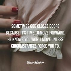 When God closes a door in your life He is saying it is time to move on and trust Him with a new open door. Sometimes it takes losing something good in order to pave the way for getting something even better. Never stop believing what God has in store for your future no matter how hard your circumstances feel right now. He is good and He is in control. He will never stop taking care of you.